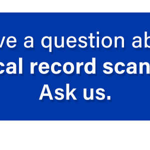 Have a questions about Medical Record Scanning? Click here?