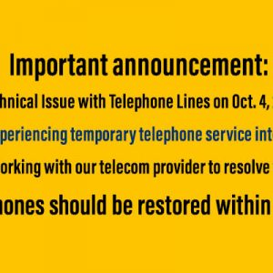 Important announcement: Technical Issue with Telephone Lines Oct. 4, 2018 We are experiencing temporary telephone service interruption. We are working with our telecom provider to resolve the issue. Telephones should be restored within hours.